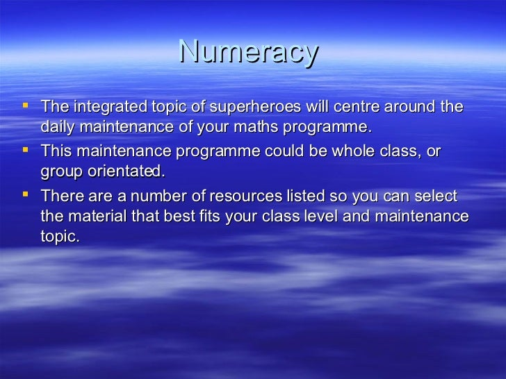 Numeracy  <ul><li>The integrated topic of superheroes will centre around the daily maintenance of your maths programme.  <...