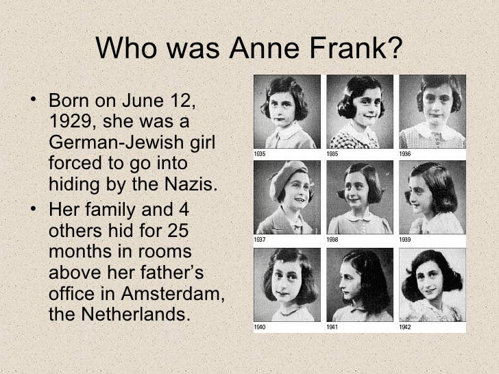 Who was Anne Frank? <ul><li>Born on June 12, 1929, she was a German-Jewish girl forced to go into hiding by the Nazis. </l...