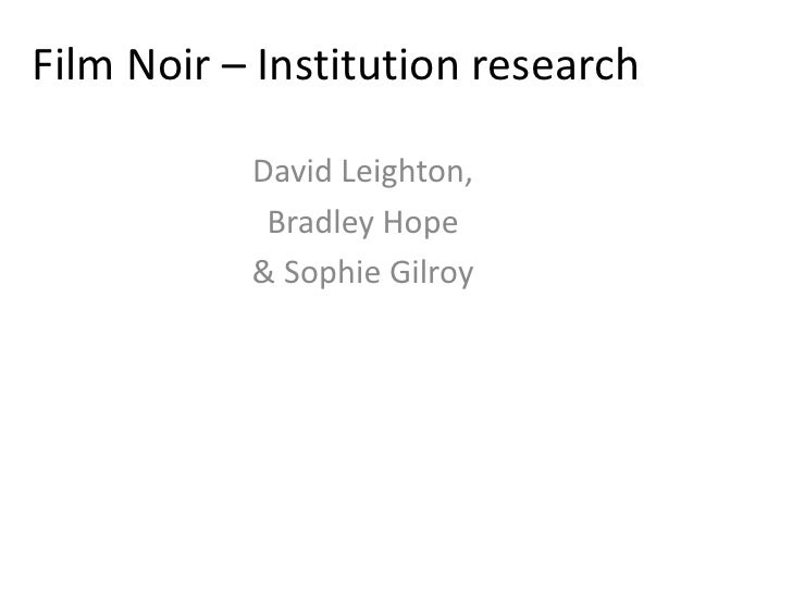 Film Noir – Institution research<br />David Leighton,<br />Bradley Hope<br />& Sophie Gilroy<br />