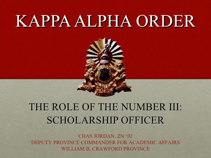 KAPPA ALPHA ORDER THE ROLE OF THE NUMBER III: SCHOLARSHIP OFFICER CHAS JORDAN, ZN '02 DEPUTY PROVINCE COMMANDER FOR ACADEM...
