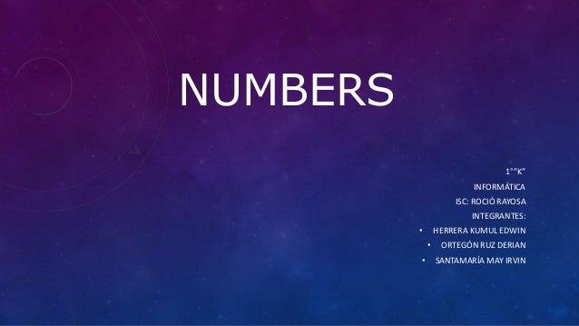 """NUMBERS 1°""""K"""" INFORMÁTICA ISC: ROCIÓ RAYOSA INTEGRANTES: • HERRERA KUMUL EDWIN • ORTEGÓN RUZ DERIAN • SANTAMARÍA MAY IRVIN"""