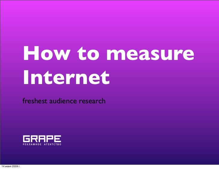 How to measure                   Internet                   freshest audience research     14 июня 2009 г.