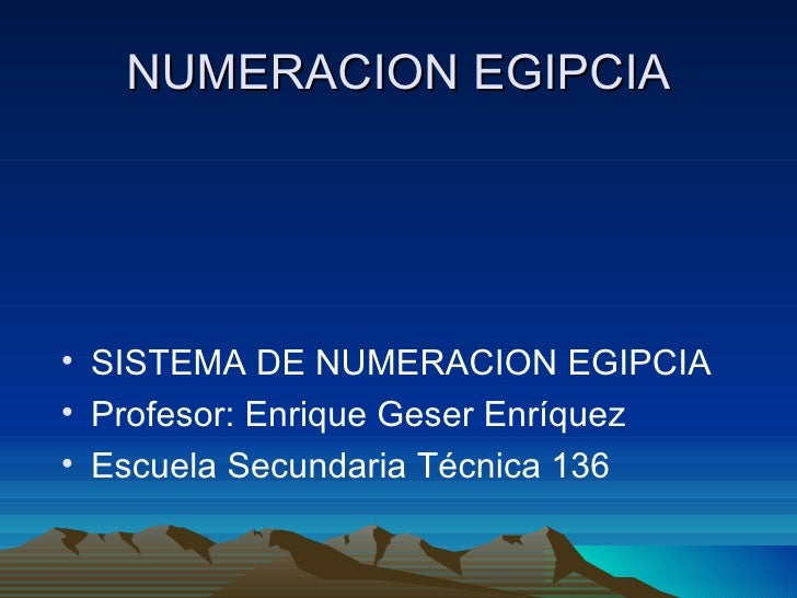 NUMERACION EGIPCIA <ul><li>SISTEMA DE NUMERACION EGIPCIA </li></ul><ul><li>Profesor: Enrique Geser Enríquez </li></ul><ul>...