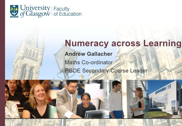 Numeracy across Learning Andrew Gallacher Maths Co-ordinator PGDE Secondary Course Leader