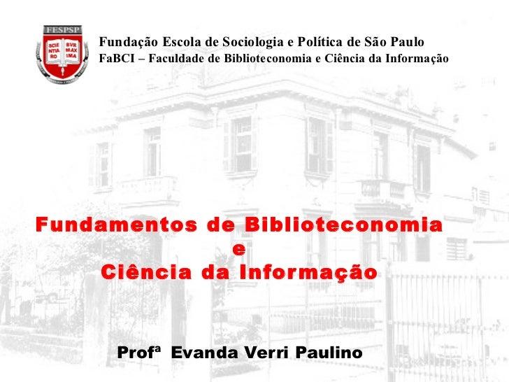 Fundamentos de Biblioteconomia  e  Ciência da Informação Profª   Evanda Verri Paulino   Fundação Escola de Sociologia e Po...