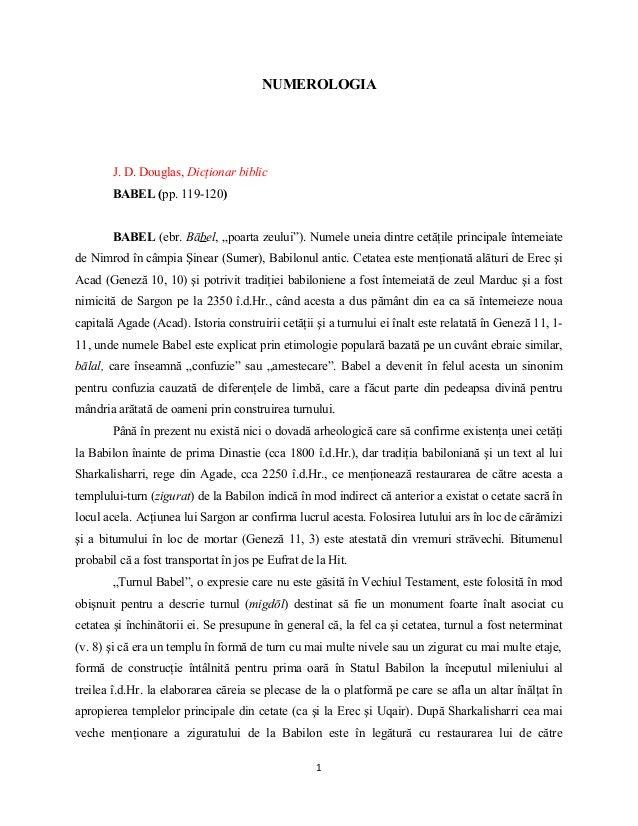 """NUMEROLOGIA        J. D. Douglas, Dicţionar biblic        BABEL (pp. 119-120)        BABEL (ebr. Bābel, """"poarta zeului""""). ..."""