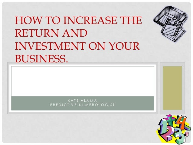 HOW TO INCREASE THERETURN ANDINVESTMENT ON YOURBUSINESS.           KATE ALAMA     PREDICTIVE NUMEROLOGIST