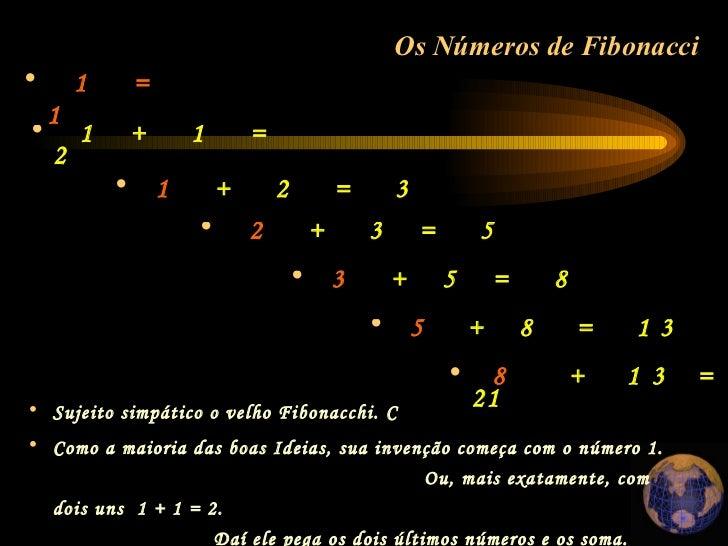 <ul><li>1  =  1  </li></ul>Os Números de Fibonacci   <ul><li>Sujeito simpático o velho Fibonacchi. C </li></ul><ul><li>Com...