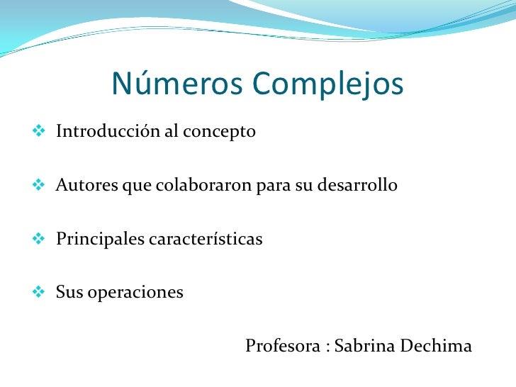 Números Complejos Introducción al concepto Autores que colaboraron para su desarrollo Principales características Sus ...
