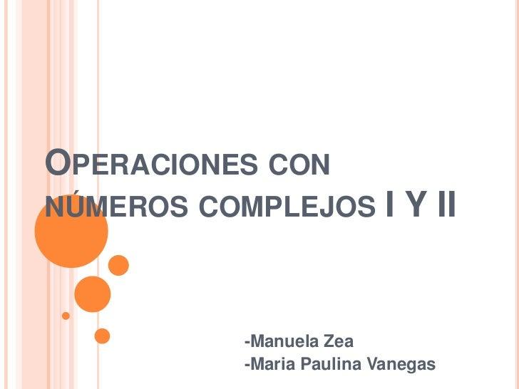 Operaciones con números complejos I Y II<br />-Manuela Zea<br />-Maria Paulina Vanegas<br />