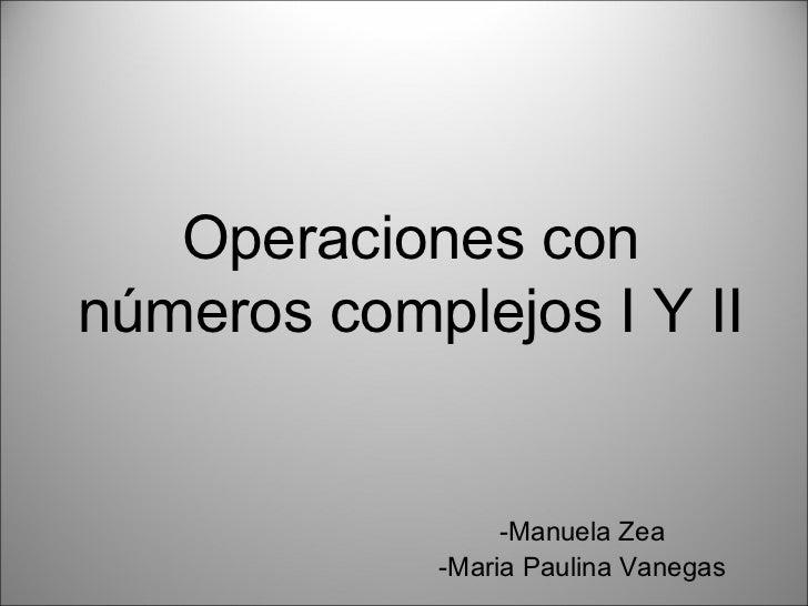 Operaciones con números complejos I Y II -Manuela Zea -Maria Paulina Vanegas