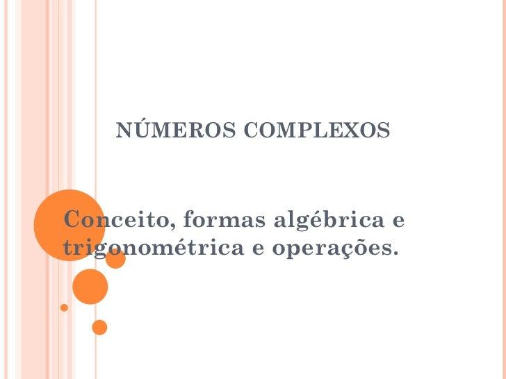 NÚMEROS COMPLEXOS Conceito, formas algébrica e trigonométrica e operações.