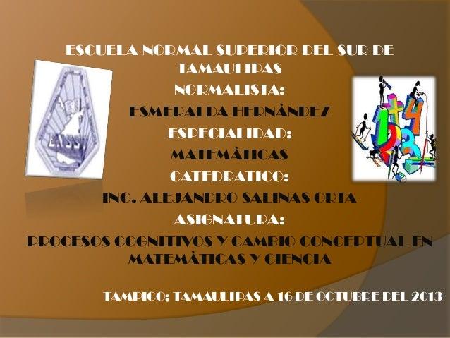 ESCUELA NORMAL SUPERIOR DEL SUR DE TAMAULIPAS NORMALISTA: ESMERALDA HERNÀNDEZ ESPECIALIDAD: MATEMÀTICAS CATEDRATICO: ING. ...