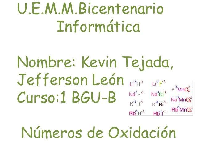 U.E.M.M.Bicentenario Informática Nombre: Kevin Tejada, Jefferson León Curso:1 BGU-B Números de Oxidación