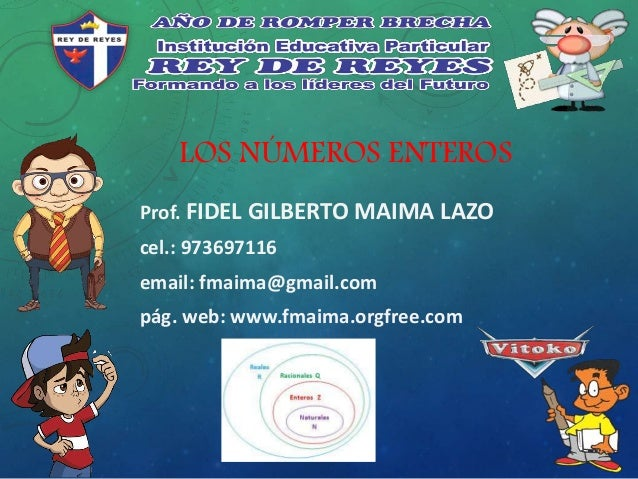 LOS NÚMEROS ENTEROS Prof. FIDEL GILBERTO MAIMA LAZO cel.: 973697116 email: fmaima@gmail.com pág. web: www.fmaima.orgfree.c...