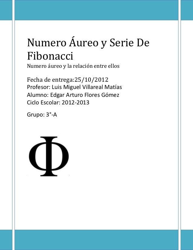 Numero Áureo y Serie DeFibonacciNumero áureo y la relación entre ellosFecha de entrega:25/10/2012Profesor: Luis Miguel Vil...