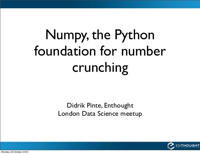 Numpy, the Python                         foundation for number                               crunching                   ...