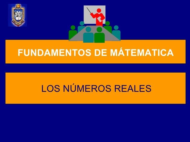 FUNDAMENTOS DE MÁTEMATICA FUNDAMENTOS DE MÁTEMATICA LOS NÚMEROS REALES