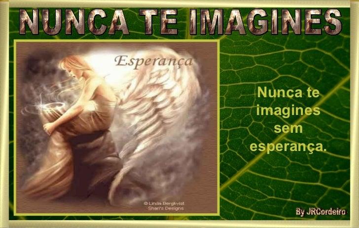 NUNCA TE IMAGINES Nunca te imagines sem esperança. By JRCordeiro