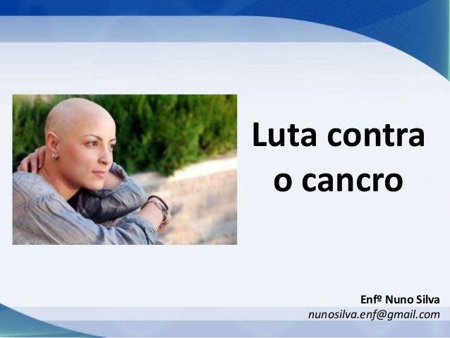 Enfº Nuno Silva nunosilva.enf@gmail.com Luta contra o cancro