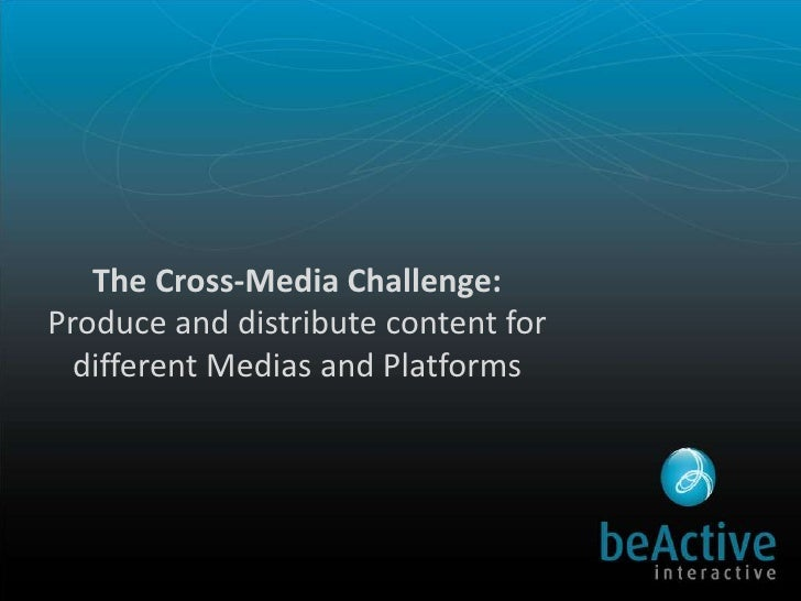 The Cross-Media Challenge:Produce and distribute content for different Medias and Platforms  <br />