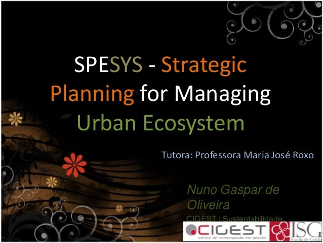 SPESYS - Strategic Planning for Managing Urban Ecosystem Nuno Gaspar de Oliveira CIGEST | Sustentabilidade Instituto Super...