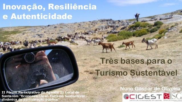 Inovação, Resiliência e Autenticidade Três bases para o Turismo Sustentável Nuno Gaspar de Oliveira II Fórum Participativo...