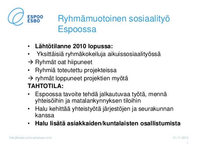 Ryhmämuotoinen sosiaalityö Espoossa • Lähtötilanne 2010 lopussa: • Yksittäisiä ryhmäkokeiluja aikuissosiaalityössä  Ryhmä...