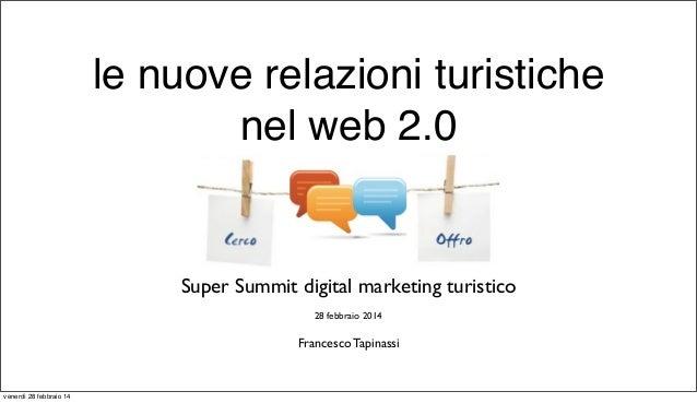 le nuove relazioni turistiche nel web 2.0  Super Summit digital marketing turistico 28 febbraio 2014  Francesco Tapinassi ...