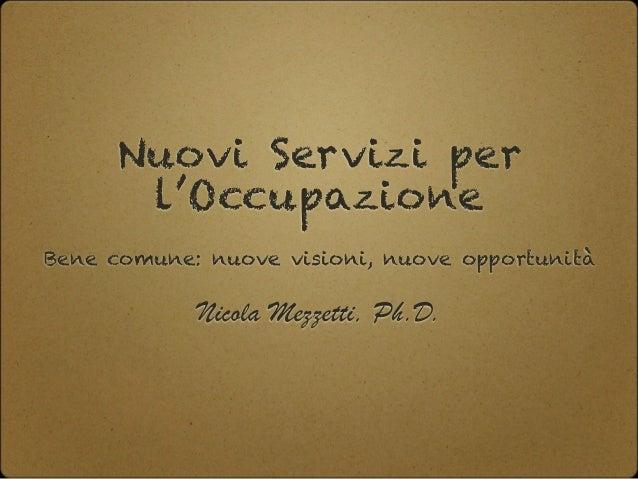 Nuovi Servizi per l'Occupazione Bene comune: nuove visioni, nuove opportunità Nicola Mezzetti, Ph.D.