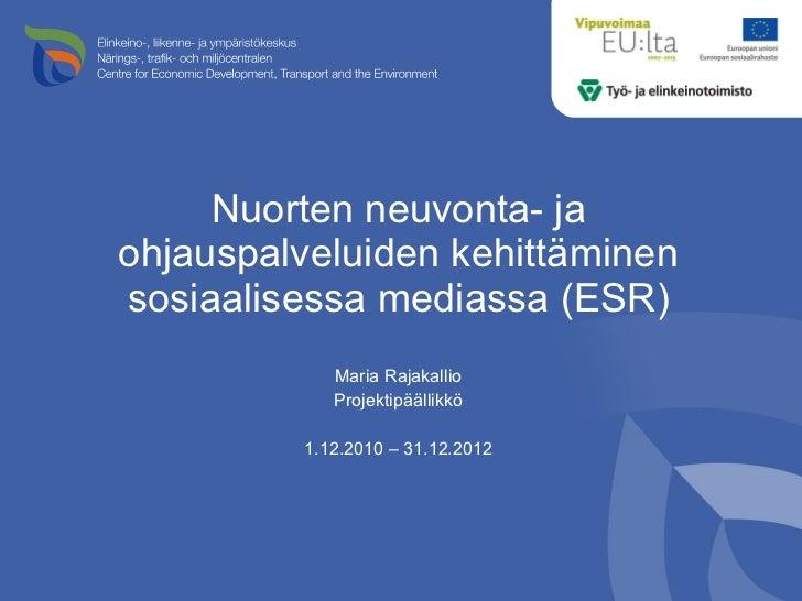 Nuorten neuvonta- ja ohjauspalveluiden kehittäminen sosiaalisessa mediassa (ESR) <ul><li>Maria Rajakallio </li></ul><ul><l...