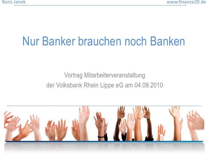 Nur Banker brauchen noch Banken<br />Vortrag Mitarbeiterveranstaltung <br />der Volksbank Rhein Lippe eG am 04.09.2010<br />