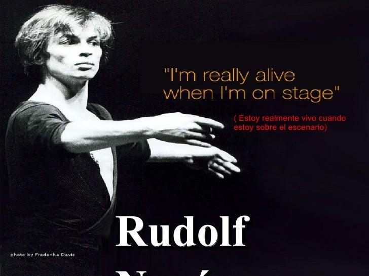 Rudolf Nuréyev ( Estoy realmente vivo cuando estoy sobre el escenario)