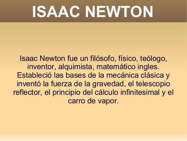 ISAAC NEWTON  Isaac Newton fue un filósofo, físico, teólogo,     inventor, alquimista, matemático ingles. Estableció las b...