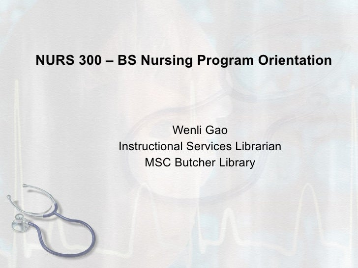 NURS 300 – BS Nursing Program Orientation Wenli Gao Instructional Services Librarian MSC Butcher Library