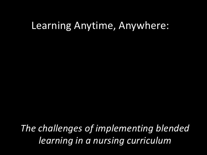 Learning Anytime, Anywhere:The challenges of implementing blended    learning in a nursing curriculum