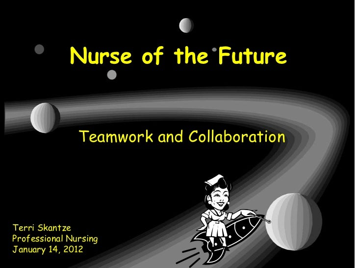 Nurse of the Future               Teamwork and CollaborationTerri SkantzeProfessional NursingJanuary 14, 2012