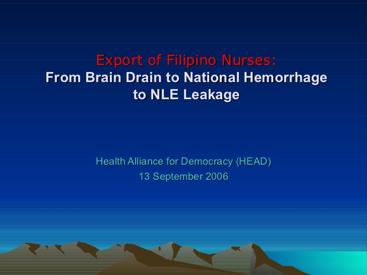 Export of Filipino Nurses: From Brain Drain to National Hemorrhage to NLE Leakage Health Alliance for Democracy (HEAD) 13 ...