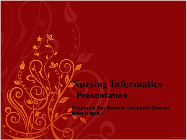 Nursing Informatics<br />Presentation<br />Prepared By: Roselle Gonzales Elacan<br />BSN II BLK I<br />