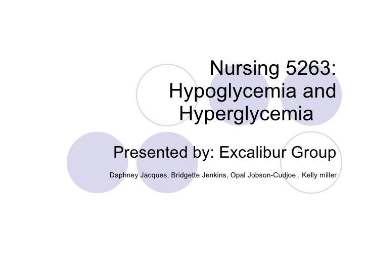 Nursing 5263:  Hypoglycemia and Hyperglycemia  Presented by: Excalibur Group Daphney Jacques, Bridgette Jenkins, Opal Jobs...