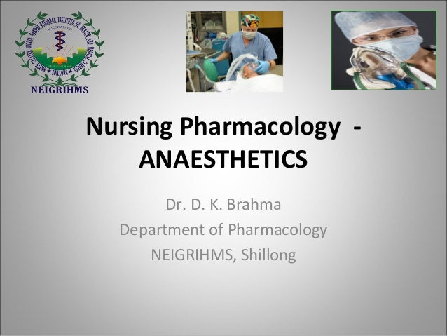 Nursing Pharmacology - ANAESTHETICS Department of Pharmacology NEIGRIHMS, Shillong