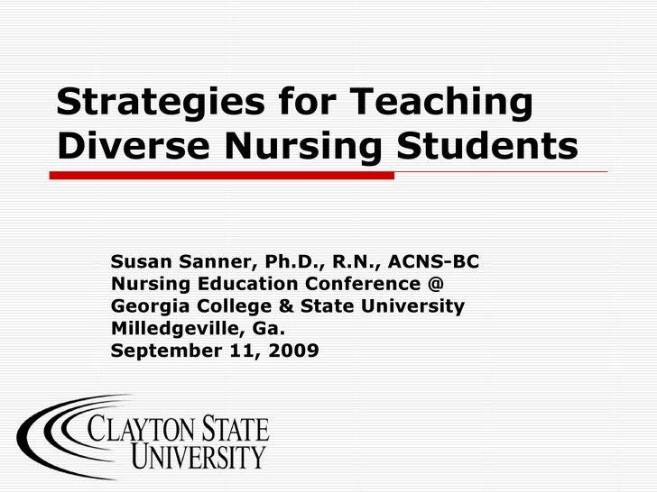 Strategies for Teaching Diverse Nursing Students Susan Sanner, Ph.D., R.N., ACNS-BC Nursing Education Conference @ Georgia...