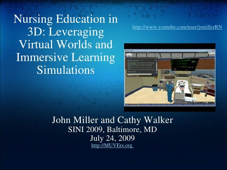Nursing Education in 3D: Leveraging Virtual Worlds and Immersive Learning Simulations John Miller and Cathy Walker SINI 20...