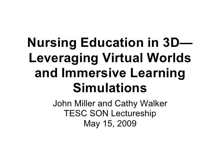 Nursing Education in 3D— Leveraging Virtual Worlds  and Immersive Learning        Simulations    John Miller and Cathy Wal...