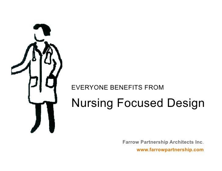 EVERYONE BENEFITS FROM  Nursing Focused Design               Farrow Partnership Architects Inc.                  www.farro...