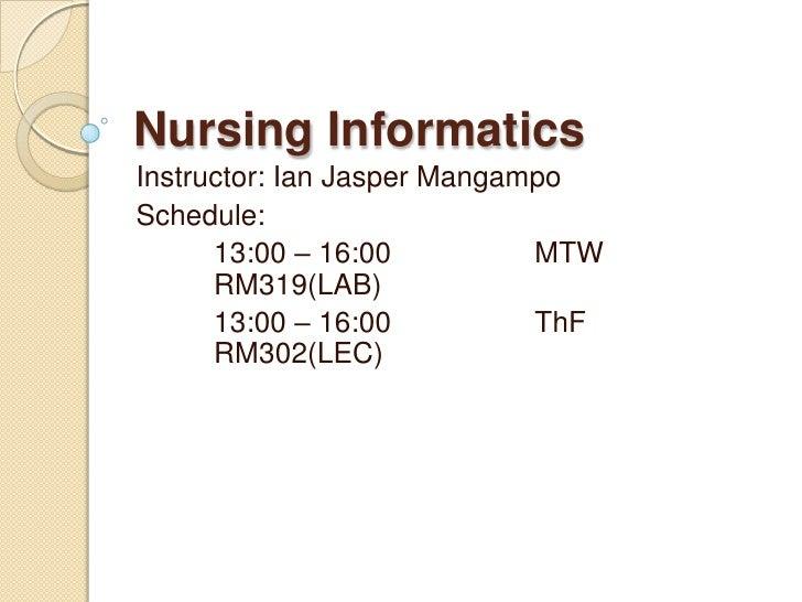 Nursing Informatics<br />Instructor: Ian Jasper Mangampo<br />Schedule:<br />13:00 – 16:00MTWRM319(LAB)<br />13:00 –...