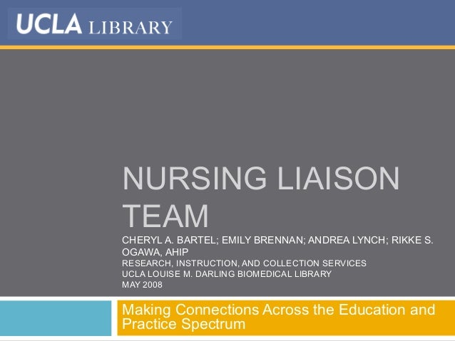NURSING LIAISON TEAM CHERYL A. BARTEL; EMILY BRENNAN; ANDREA LYNCH; RIKKE S. OGAWA, AHIP RESEARCH, INSTRUCTION, AND COLLEC...