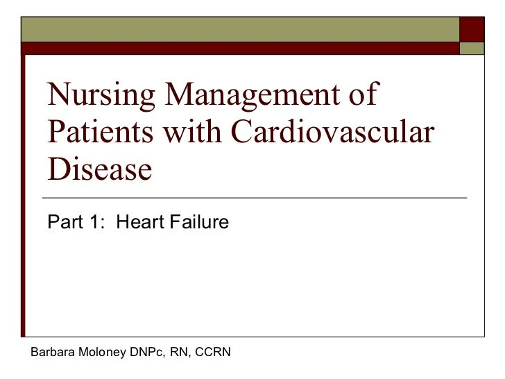 Nursing Management of Patients with Cardiovascular Disease Part 1:  Heart Failure Barbara Moloney DNPc, RN, CCRN