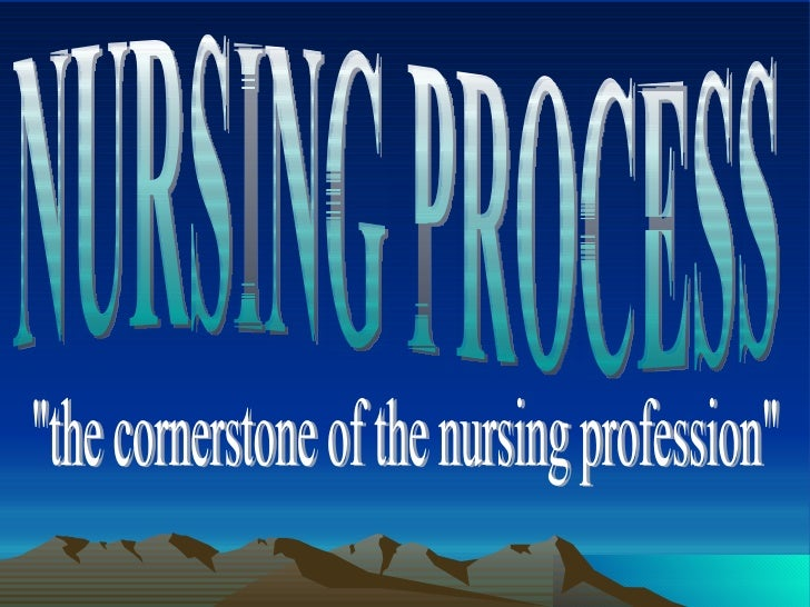 "NURSING PROCESS ""the cornerstone of the nursing profession"""