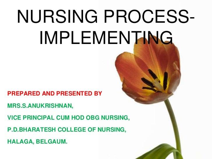 NURSING PROCESS-    IMPLEMENTINGPREPARED AND PRESENTED BYMRS.S.ANUKRISHNAN,VICE PRINCIPAL CUM HOD OBG NURSING,P.D.BHARATES...